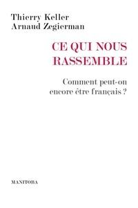 Thierry Keller et Arnaud Zegierman - Ce qui nous rassemble - Comment peut-on encore être français ?.