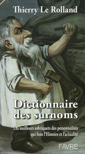 Thierry Le Rolland - Dictionnaire des surnoms - Les meilleurs sobriquets des personnalités qui font l'histoire et l'actualité.