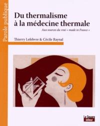 """Thierry Lefebvre et Cécile Raynal - Du thermalisme à la médecine thermale - Aux sources du vrai """"made in France""""."""
