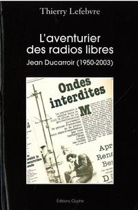 Thierry Lefebvre - L'aventurier des radios libres - Jean Ducarroir (1950-2003).