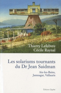 Thierry Lefebvre et Cécile Raynal - Les solariums tournants du Dr Jean Saidman - Aix-les-Bains, Jamnagar, Vallauris.