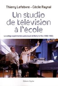 Thierry Lefebvre et Cécile Raynal - Un studio de télévision à l'école - Le collège expérimental audiovisuel de Marly-le-Roi (1966-1992).