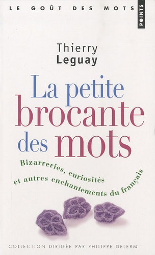Thierry Leguay - La petite brocante des mots - Bizarreries, curiosités et autres enchantements du français.