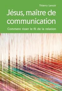 Thierry Lenoir - Jésus, maître de communication - Comment tisser le fil de la relation.