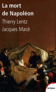 Thierry Lentz et Jacques Macé - La mort de Napoléon - Mythes, mégendes et ^ystères.