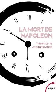 Thierry Lentz et Jacques Macé - La mort de Napoléon - Mythes, légendes et mystères.