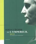 Thierry Lentz et Gérard Michaux - Sous l'égide de l'empereur - Metz au temps de Napoléon.