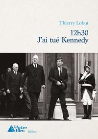 Thierry Lobut - 12h30  J'ai tué Kennedy.