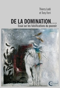 Thierry Lodé et Tony Ferri - De la domination... - Essai sur les falsifications du pouvoir.