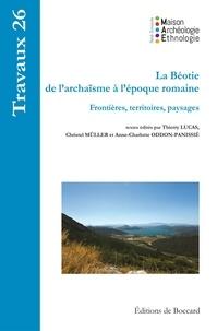 Thierry Lucas et Christel Müller - La Béotie de l'archaïsme à l'époque romaine - Frontières, territoires, paysages.