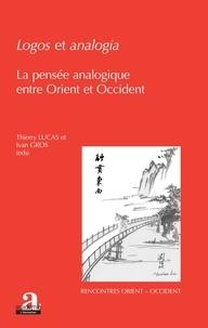 Thierry Lucas et Ivan Gros - Logos et analogia - La pensée analogique entre Orient et Occident.