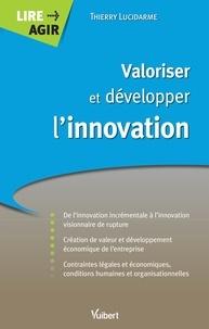 Thierry Lucidarme et Thierry Lucidarme - Valoriser et développer l'innovation - De l'innovation incrémentale à l'innovation visionnaire de rupture.