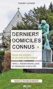 Thierry Luthers - Derniers domiciles connus. Guide des tombes des personnalités belges - Tome 2 : Région Bruxelloise et communes à facilités.