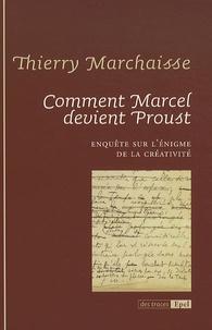 Thierry Marchaisse - Comment Marcel devient Proust - Enquête sur l'énigme de la créativité.