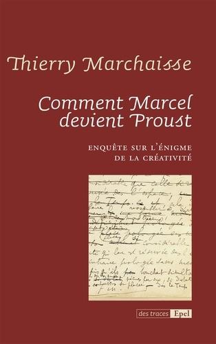 Comment Marcel devient Proust. Enquête sur l'énigme de la créativité