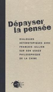Thierry Marchaisse - Dépayser la pensée. - Dialogues hétérotopiques avec François Jullien sur son usage philosophique de la Chine.