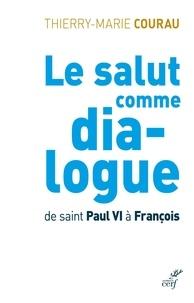 Thierry-Marie Courau - Le salut comme dialogue. De saint Paul VI à François.