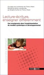 Thierry Marot et Brigitte Guilhen - Lecture-écriture, ernseigner différement - Des enseignants dans l'expérimentation du modèle systémique et développemental.