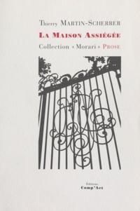 Thierry Martin-Scherrer - La maison assiégée.