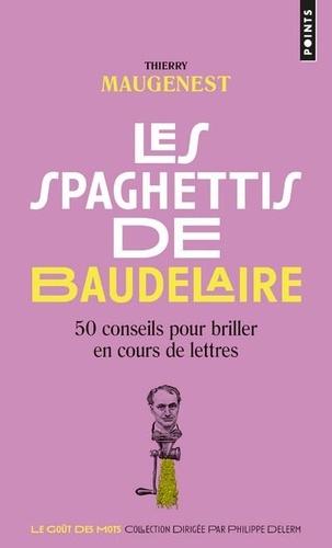 Les spaghettis de Baudelaire. Ou 50 conseils pour briller en cours de lettres