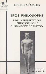 """Thierry Ménissier - Eros philosophe - Une interprétation philosophique du """"Banquet"""" de Platon."""