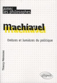 Thierry Ménissier - Machiavel - Ombres et lumières du politique.