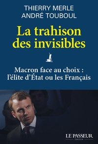 Thierry Merle et André Touboul - La trahison des invisibles - Macron face au choix : l'élite d'Etat ou les Français.