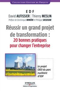 Thierry Meslin et David Autissier - Réussir un grand projet de transformations : 20 bonnes pratiques pour changer l'entreprise - Le projet OEEI du parc nucléaire d'EDF.