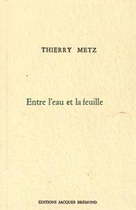 Thierry Metz - Entre l'eau et la feuille.