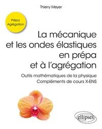 La mécanique et les ondes élastiques en prépa et à l'agrégation- Outils mathématiques de la physique - Compléments de cours X-ENS - Thierry Meyer pdf epub