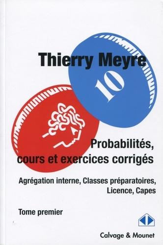 Thierry Meyre - Probabilités, cours et exercices corrigés (Agrégation interne, Classes préparatoires, Licence, Capes) - Tome 1.
