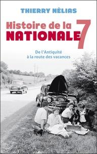 Thierry Nélias - Histoire de la nationale 7 - De l'Antiquité à la route des vacances.