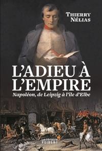 Thierry Nélias - L'adieu à l'Empire - Napoléon, de Leipzig à l'île d'Elbe.