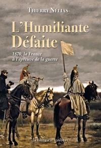 Thierry Nélias - L'humiliante Défaite - 1870 la France à l'épreuve de la guerre.
