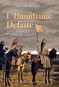 Thierry Nélias - L'humiliante défaite - 1870, la France à l'épreuve de la guerre.