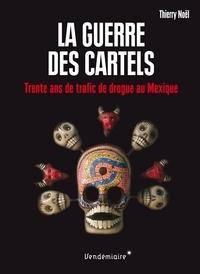 Thierry Noël - La guerre des cartels - 30 ans de trafic de drogue au mexique.