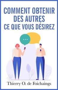 Thierry O. de Foichaings - Comment obtenir des autres ce que vous désirez.