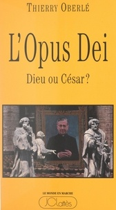 Thierry Oberlé - L'Opus Dei : Dieu ou César ?.