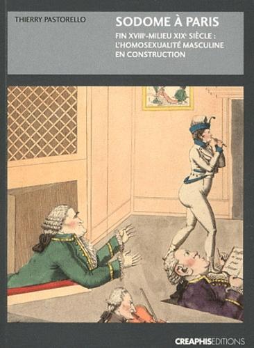 Thierry Pastorello - Sodome à Paris - Fin XVIIe-milieu XIXe siècle : l'homosexualité masculine en construction.