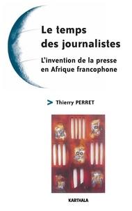 Thierry Perret - Le temps des journalistes - L'invention de la presse en Afrique francophone.