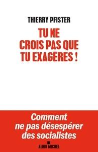 Thierry Pfister - Tu ne crois pas que tu exagères ? - Comment ne pas désespérer des socialistes ?.