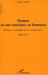 Thierry Poyet - Flaubert ou une conscience en formation - Ethique et esthétique de la correspondance 1830-1857.