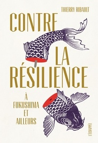 Thierry Ribault - Contre la résilience - A Fukushima et ailleurs.