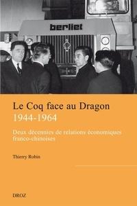 Thierry Robin - Le Coq face au Dragon - Deux décennies de relations économiques franco-chinoises de la fin de la Seconde Guerre mondiale au milieu des années 1960.