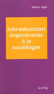 Thierry Rogel - Introduction impertinente à la sociologie.