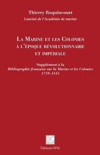 Thierry Roquincourt - La Marine et les Colonies à l'époque révolutionnaire et impériale - Supplément à la Bibliographie française sur la Marine et les Colonies 1789-1815.