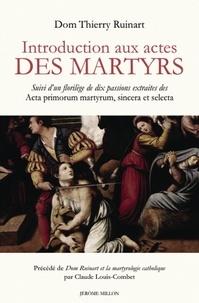 Thierry Ruinart - Introduction aux actes des martyrs - Suivi d'un florilège de dix passions extraites des Acta primorum martyrum, sincera et selecta.