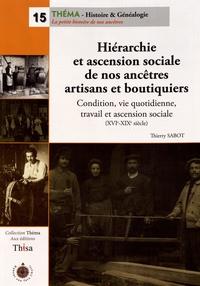 Thierry Sabot - Hiérarchie et ascension sociale de nos ancêtres artisans et boutiquiers - Condition, vie quotidienne, travail et ascension sociale (XVIe-XIXe siècle).