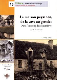 Thierry Sabot - La maison paysanne, de la cave au grenier - Dans l'intimité des chaumières (XVIIe-XIXe siècle).