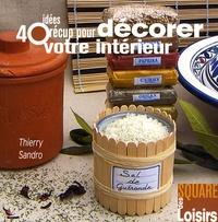 Thierry Sandro - 40 Idées récup pour décorer votre intérieur.